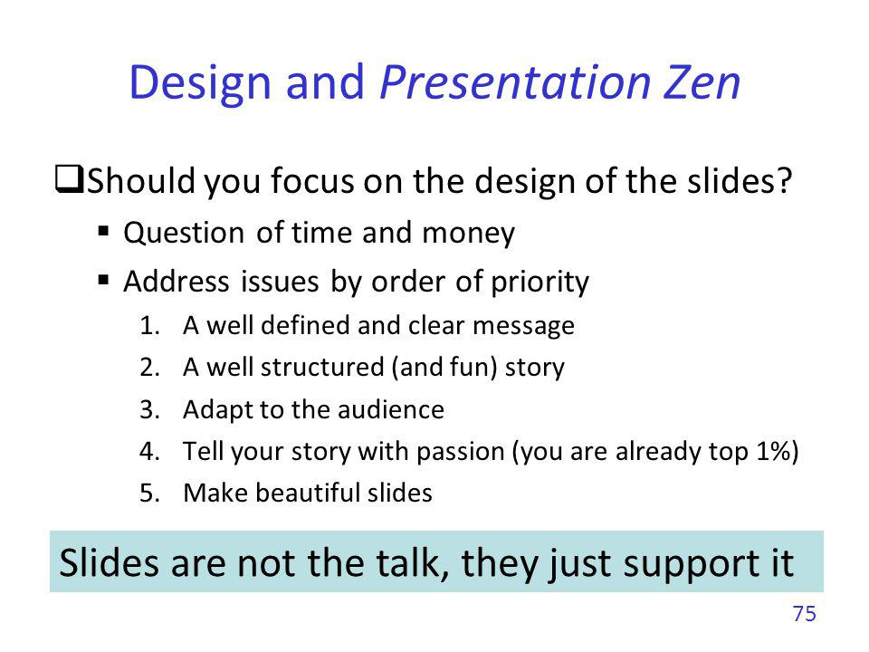 Design and Presentation Zen You cannot compete with Steve Jobs He had an army of collaborators working on the keynotes He had a visionary designer talent and stunning charisma But, you can get close by targeting clarity and simplicity To improve your design skills read Presentation zen by Garr Reynolds Slide:ology by Nancy Duarte 76