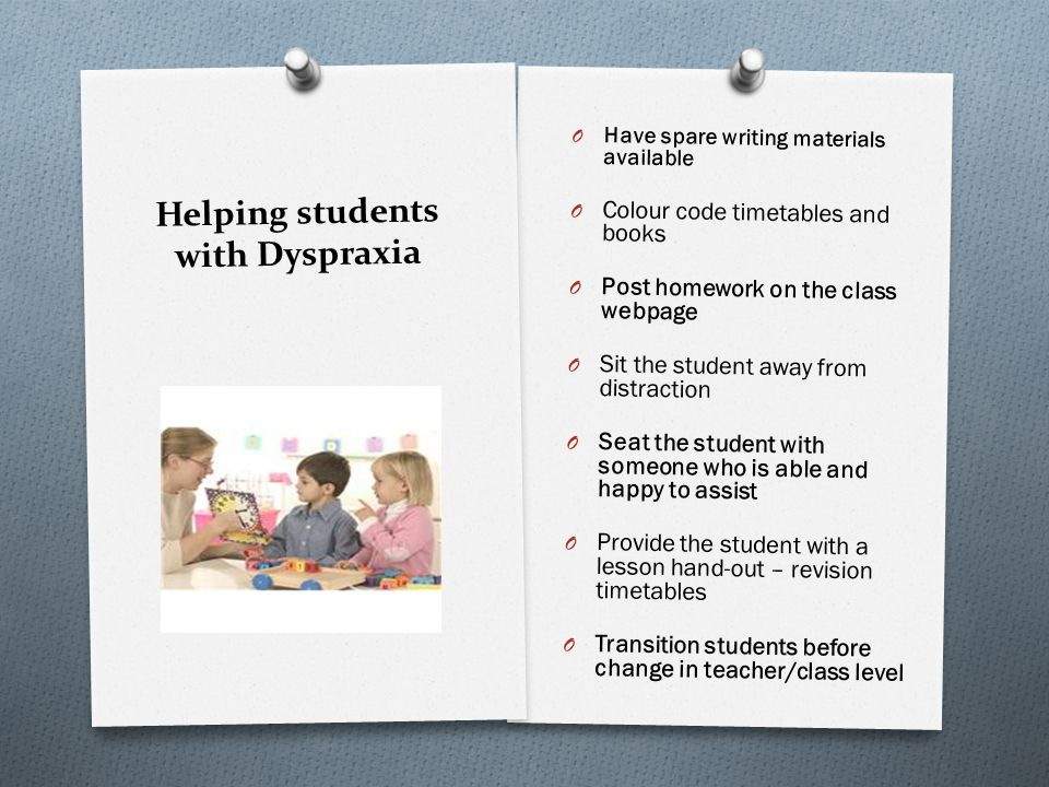 Helping students with Dyspraxia O Dont assume the student has understood your instructions O If possible give Teacher Aide assistance O Provide a reader/writer in exams O Make the student feels included O Ensure pastoral care is available for the student
