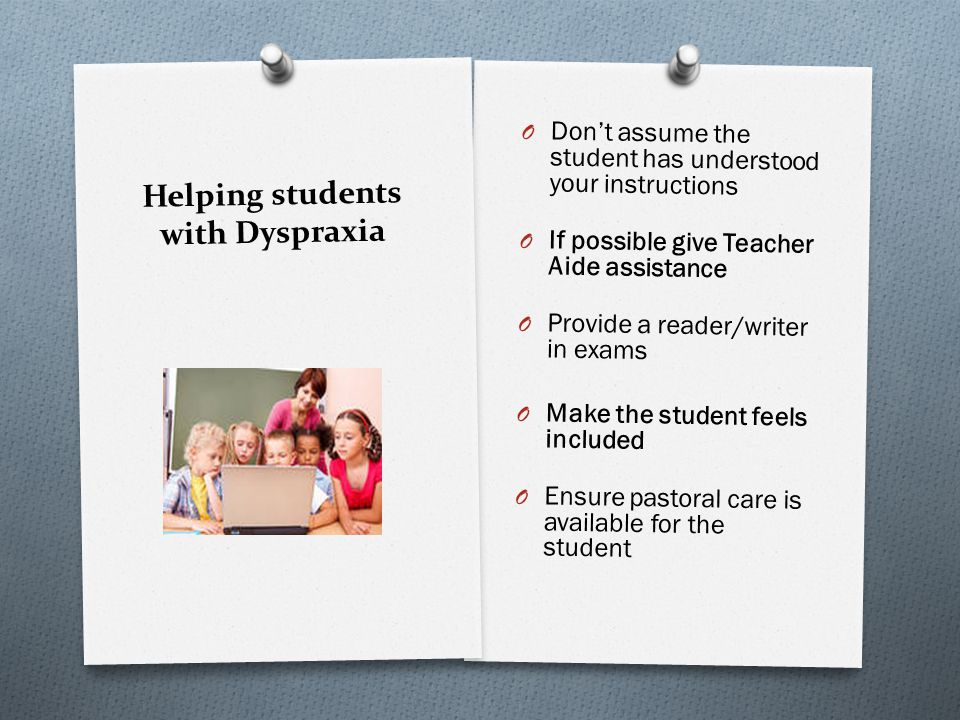 Helping students with Dyspraxia Make a to do checklist for: O Assignments – What resources do I need O Tomorrow – I need… O Homework – Do I have my homework diary O Transition to home – which bus to catch, bus timetable, after school care Checklists