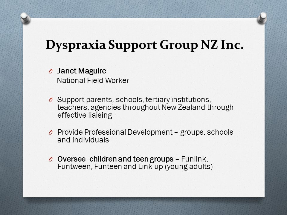Students with Developmental Dyspraxia O Dyspraxia is not always recognised in schools O Dyspraxia can co-exist with other Learning Disabilities such as Dyslexia, ADHD and Aspergers Syndrome O Not all students will have the same symptoms O Students with Dyspraxia generally have average to above average IQs O Research suggests more boys than girls are diagnosed with Developmental Dyspraxia