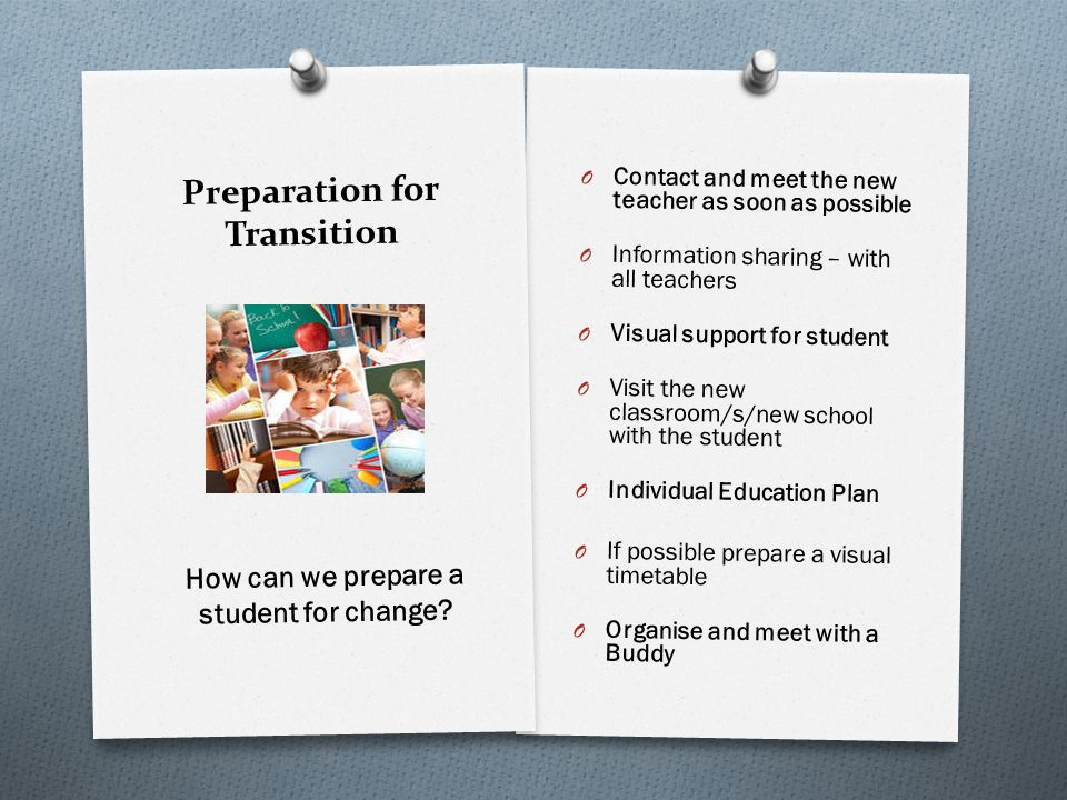 Preparation for Transition O Share ideas that worked well for you with the new teacher (A problem shared is a problem halved) How can you help the new teacher?