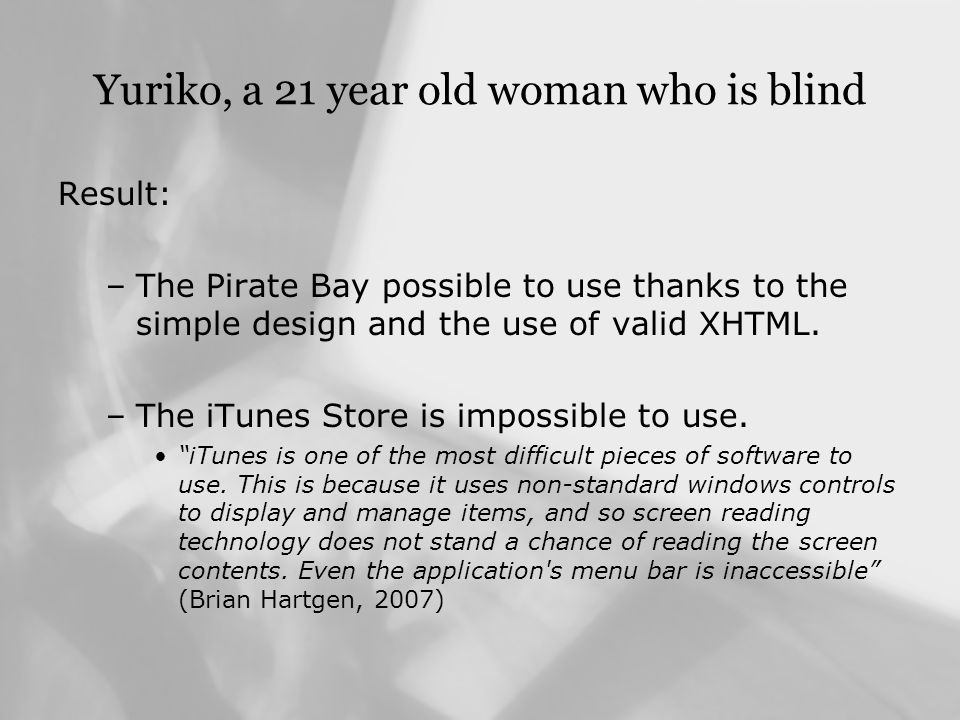 Summary of the result The Pirate BayThe iTunes Store Low visionGood accessibilityPoor accessibility BlindnessGood accessibilityNo accessibility DyslexiaPoor accessibilityGood accessibility Color BlindnessGood accessibility DeafnessGood accessibilityNo accessibility Motor impairmentPoor accessibility