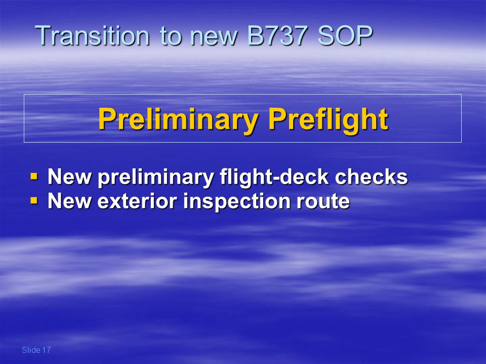 The following items are removed from the preliminary preflight setup : - Flight Recorder test - Mach Airspeed test - Stall Warning test refer to FCOM and OM for preliminary preflight procedures Transition to new B737 SOP Slide 18 Preliminary Preflight New preliminary flight deck checks Preliminary Preflight New preliminary flight deck checks
