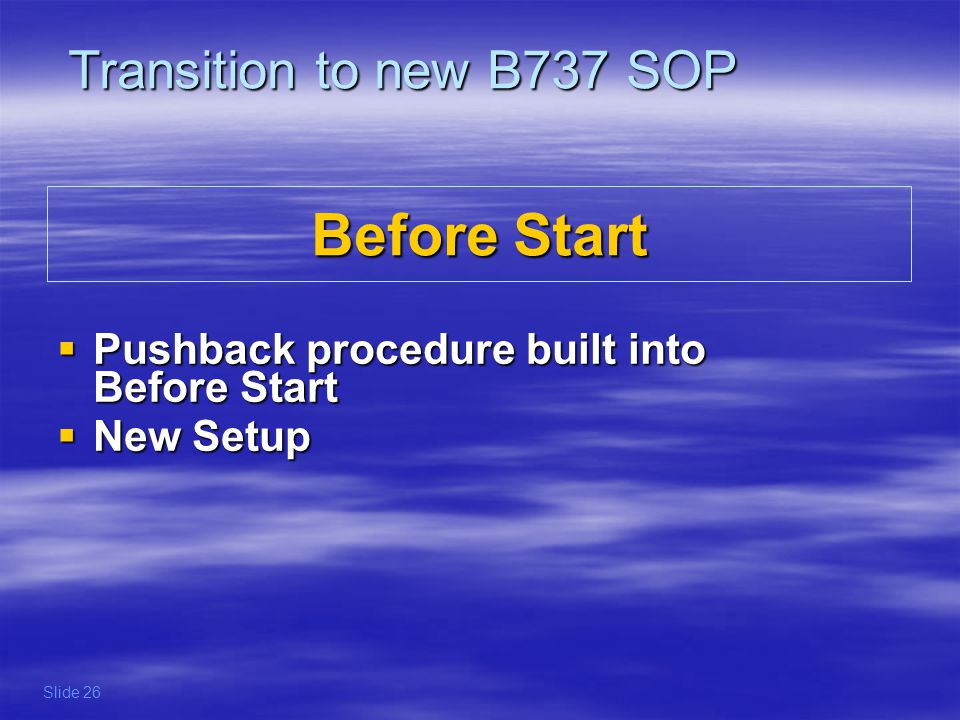 The pushback is now built into the Before Start procedures refer to FCOM for detailed procedures refer to OM for call-outs Transition to new B737 SOP Slide 27 Before Start Pushback built into Before Start procedure Before Start Pushback built into Before Start procedure