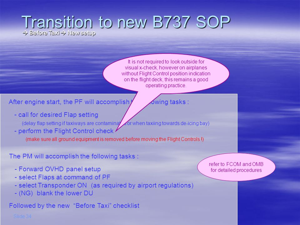 Transition to new B737 SOP Slide 35 Takeoff Exterior Light Logic summary Takeoff Exterior Light Logic summary DAYNIGHT Taxi Cleared Line-up Cleared Takeoff Flaps UP FL100 Notice that the Outboard (CL) – Retractable (NG) Landing Lights become a memory tool to indicate that you have been cleared to line-up and (later-on) cleared for Takeoff.