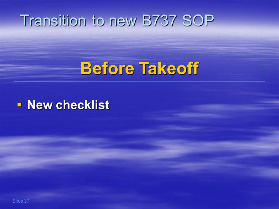 The only remaining item on the Before Takeoff checklist is verifying the Flaps, which may be incorrect for one of the following reasons : - Flap extension was delayed due to contaminated taxiways - Flaps have been retracted due to remote de-icing - another Flap setting is required due to change in takeoff runway or intersection Some companies may have added the following items : - Cabin secured - Takeoff briefing reviewed - Bleed Switches properly setup for takeoff performance ___, GREEN LIGHT Transition to new B737 SOP Before Takeoff New checklist Before Takeoff New checklist