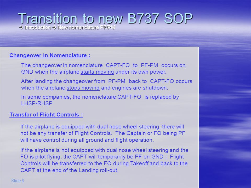 Transition to new B737 SOP Introduction New nomenclature PF/PM Introduction New nomenclature PF/PM Slide 9 PreflightBefore StartTaxiTakeoffLanding….ShutdownTaxi CAPT-FO Changeover in nomenclature CAPT-FOPF-PM Transfer of Flight Controls – CAPT is PF LHSP is PF (no transfer) Transfer of Flight Controls – FO is PF – airplane with dual nose wheel steering RHSP is PF (no transfer) Transfer of Flight Controls – FO is PF – airplane with single nose wheel steering RHSP is PF LHSP is PF LH-RHSP Changeover in nomenclature (company option) LH-RHSPPF-PM
