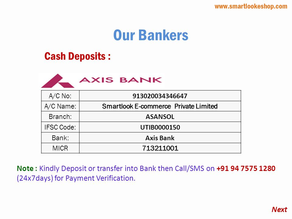A/C No: 913020034346647 A/C Name:Smartlook E-commerce Private Limited Branch: ASANSOL IFSC Code: UTIB0000150 Bank: Axis Bank MICR713211001 Our Bankers Cash Deposits : Next www.smartlookeshop.com Note : Kindly Deposit or transfer into Bank then Call/SMS on +91 94 7575 1280 (24x7days) for Payment Verification.
