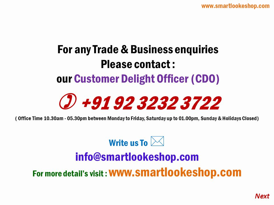For any Trade & Business enquiries Please contact : our Customer Delight Officer (CDO) +91 92 3232 3722 ( Office Time 10.30am - 05.30pm between Monday to Friday, Saturday up to 01.00pm, Sunday & Holidays Closed) Write us To info@smartlookeshop.com For more details visit : www.smartlookeshop.com Next www.smartlookeshop.com