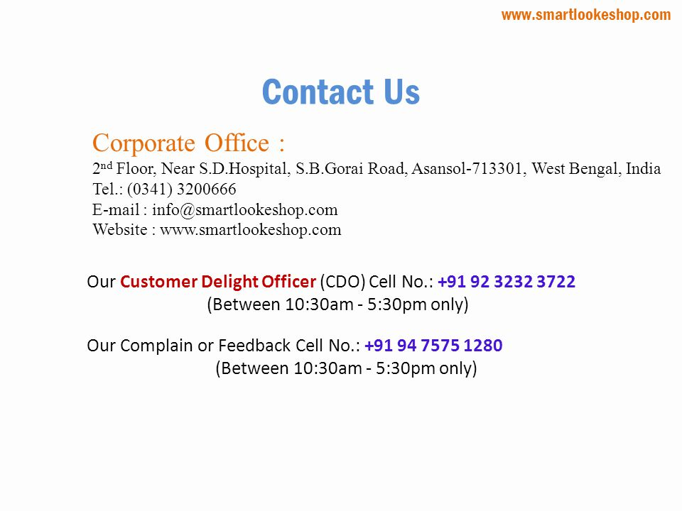 Contact Us Corporate Office : 2 nd Floor, Near S.D.Hospital, S.B.Gorai Road, Asansol-713301, West Bengal, India Tel.: (0341) 3200666 E-mail : info@smartlookeshop.com Website : www.smartlookeshop.com Our Customer Delight Officer (CDO) Cell No.: +91 92 3232 3722 (Between 10:30am - 5:30pm only) Our Complain or Feedback Cell No.: +91 94 7575 1280 (Between 10:30am - 5:30pm only) www.smartlookeshop.com