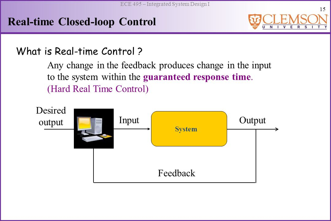 16 ECE 495 – Integrated System Design I Real-time Closed-loop Control Typical response times and the applications which need them … Seconds : Temperature, pressure, and flow control; aircraft control Milliseconds (control with < 1 kHz): Productions lines, motor control, robot control Microseconds : High speed test stands, fast digital controllers, control with 5 kHz – 500 kHz