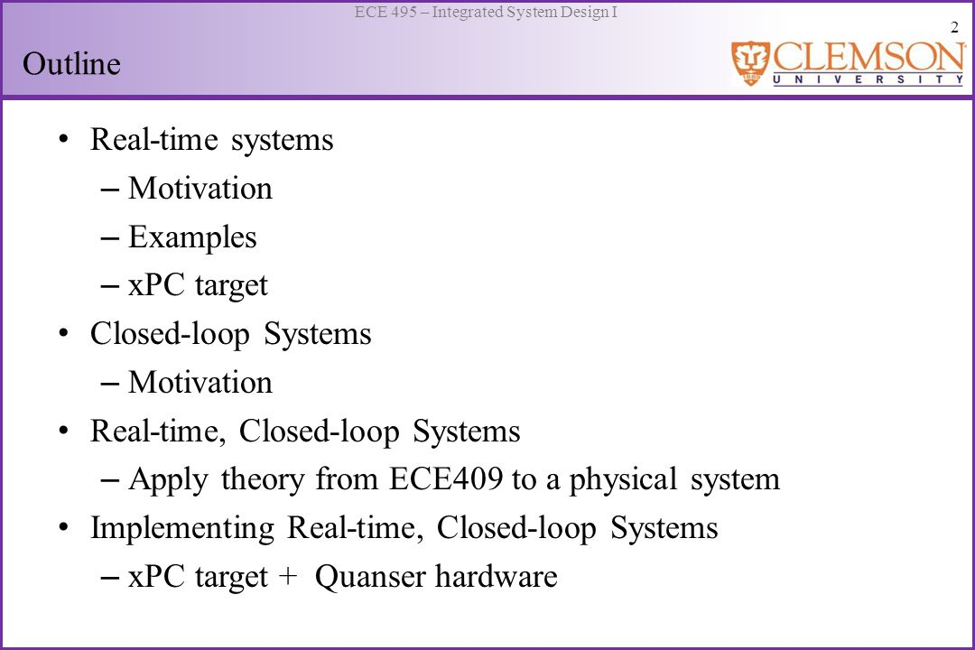 3 ECE 495 – Integrated System Design I Real-time System Computer-based execution of a program loop: Instructions or algorithm System Speed and predictability of execution times distinguish systems Real-time system: the correctness of the system behavior depends not only on the logical results of the computations, but also on the physical instant at which these results are produced.