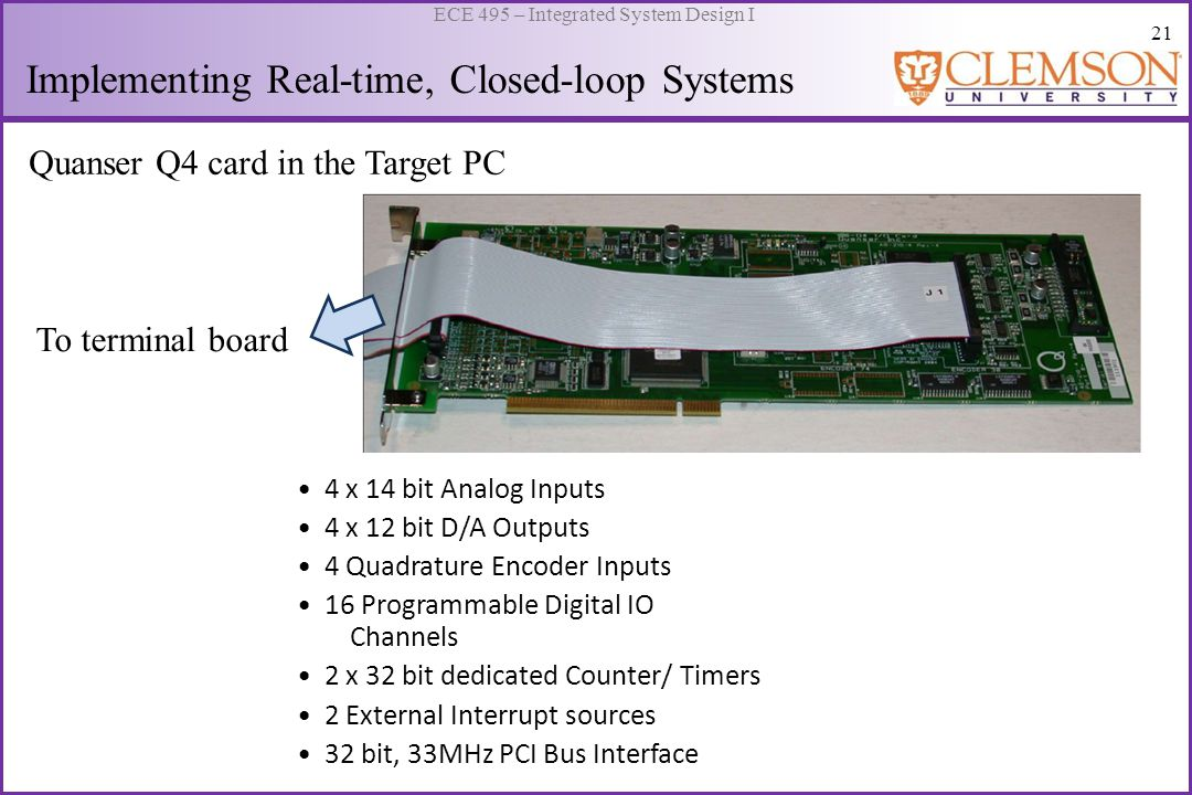 22 ECE 495 – Integrated System Design I Implementing Real-time, Closed-loop Systems DAC Channels Ext Interrupt and Signal Pins ADC Channels Encoder Channels Digital IO Ports From Q4 board Q4 Terminal Board