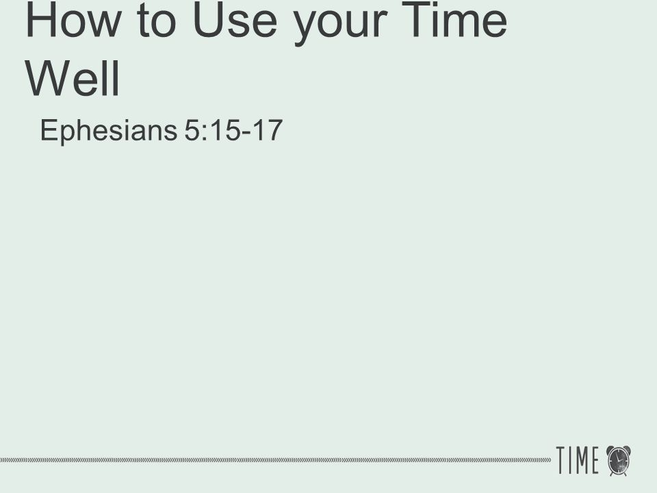 How to Use your Time Well 1.Set godly priorities Matthew 22:36-38 Teacher, which is the greatest commandment in the Law.