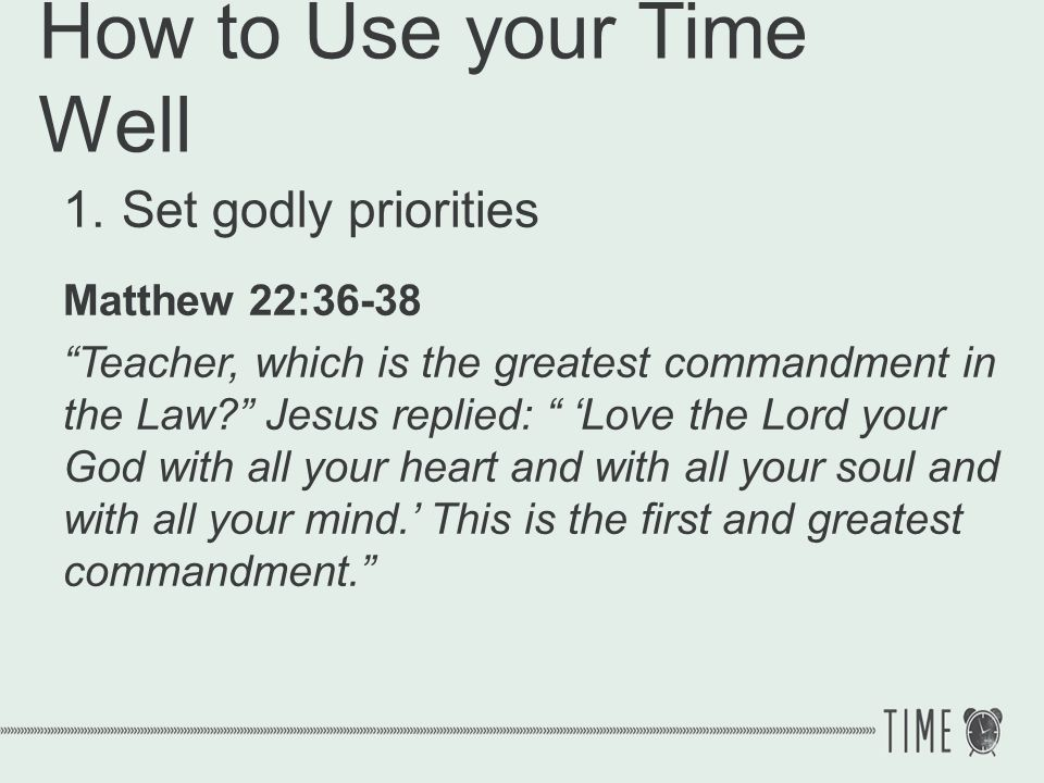 How to Use your Time Well 1.Set godly priorities Love God