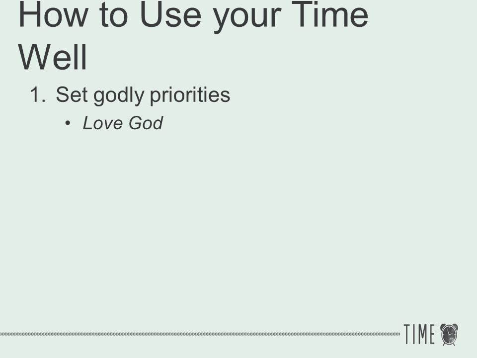 How to Use your Time Well 1.Set godly priorities Matthew 22:39-40 And the second is like it: Love your neighbor as yourself.