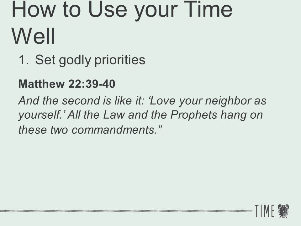 How to Use your Time Well 1.Set godly priorities Love God Love people