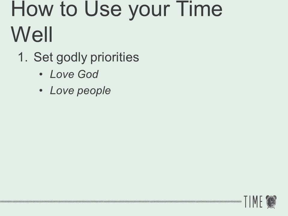 How to Use your Time Well 1.Set godly priorities Matthew 28:19 Go therefore and make disciples of all the nations, baptizing them in the name of the Father and the Son and the Holy Spirit