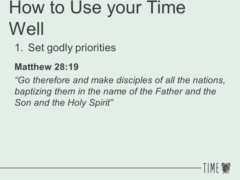 How to Use your Time Well 1.Set godly priorities Love God Love people Build Gods church