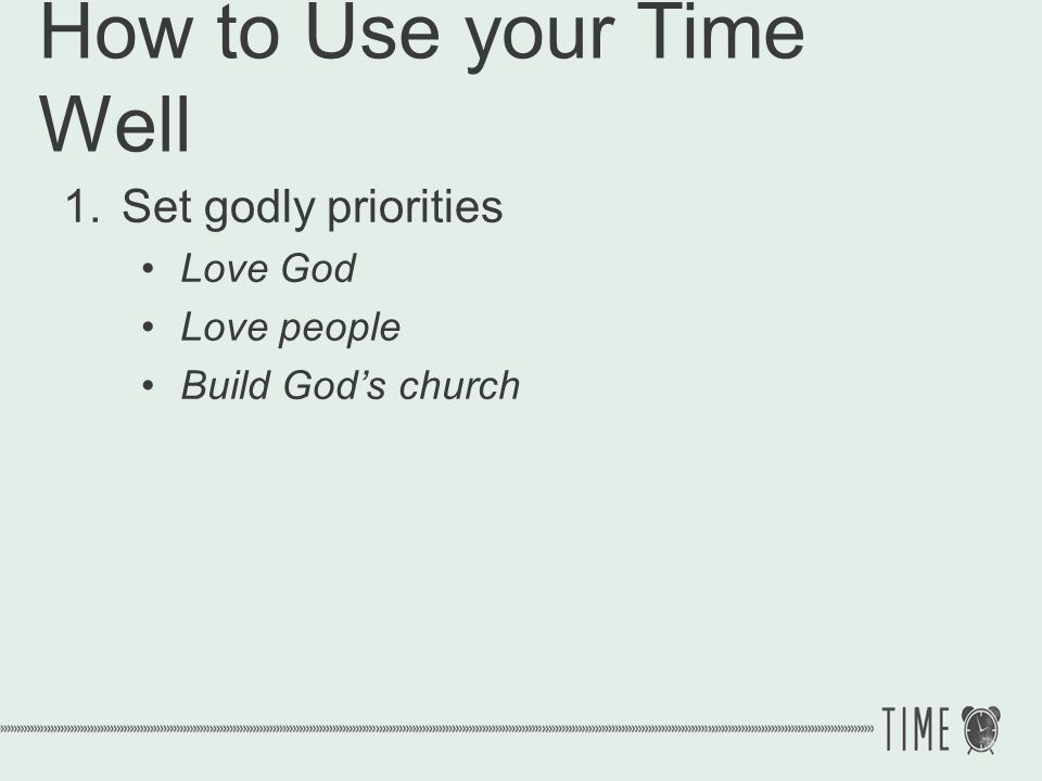 How to Use your Time Well 1.Set godly priorities 1 Timothy 5:8 But if anyone does not provide for his own, and especially for those of his household, he has denied the faith and is worse than an unbeliever.