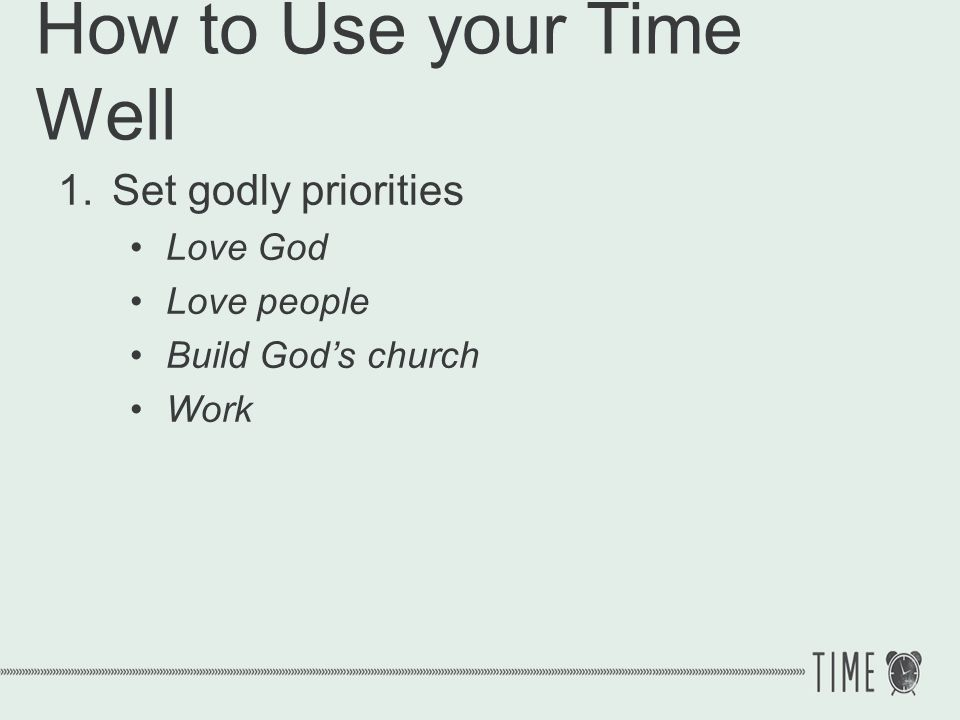 How to Use your Time Well 1.Set godly priorities 1 Corinthians 6:19 Or do you not know that your body is a temple of the Holy Spirit who is in you, whom you have from God, and that you are not your own?
