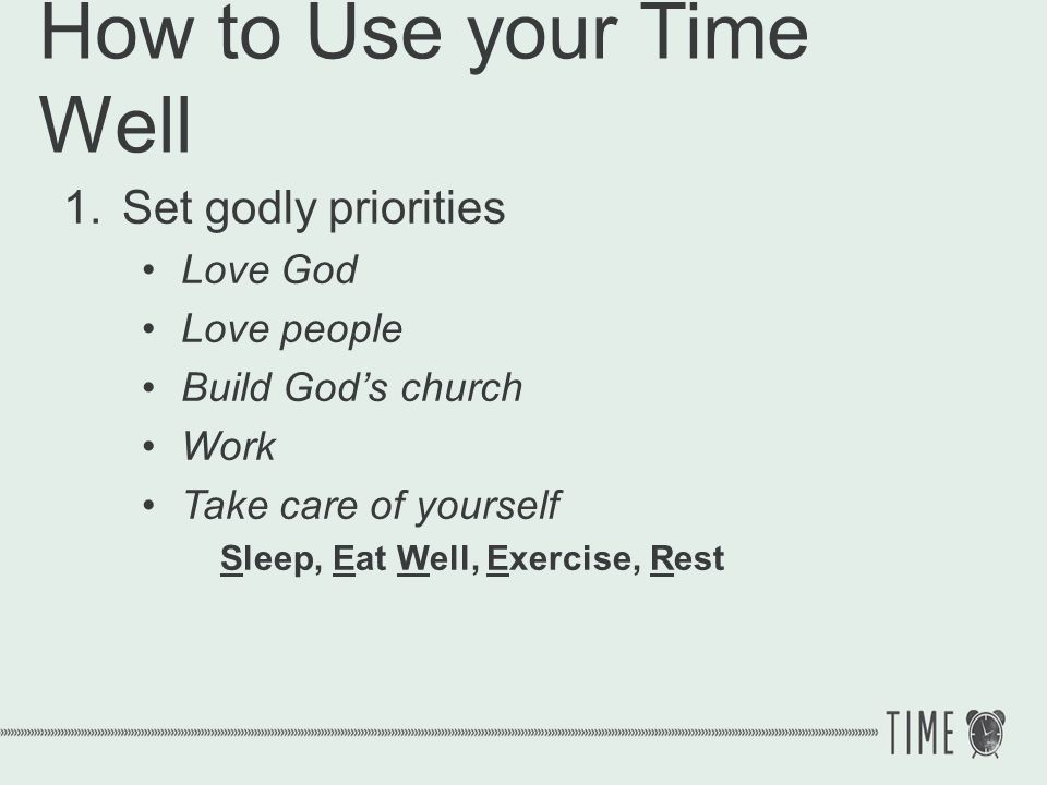 How to Use your Time Well 1.Set godly priorities 2.Balance your priorities