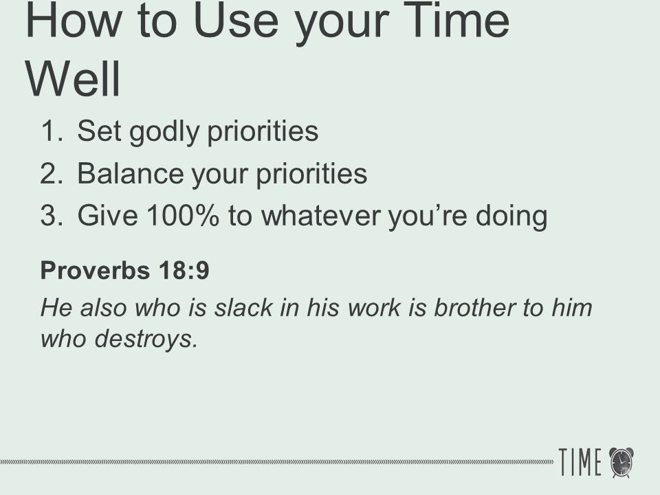 How to Use your Time Well 1.Set godly priorities 2.Balance your priorities 3.Give 100% to whatever youre doing Colossians 3:23 Whatever you do, do your work heartily, as for the Lord rather than for men