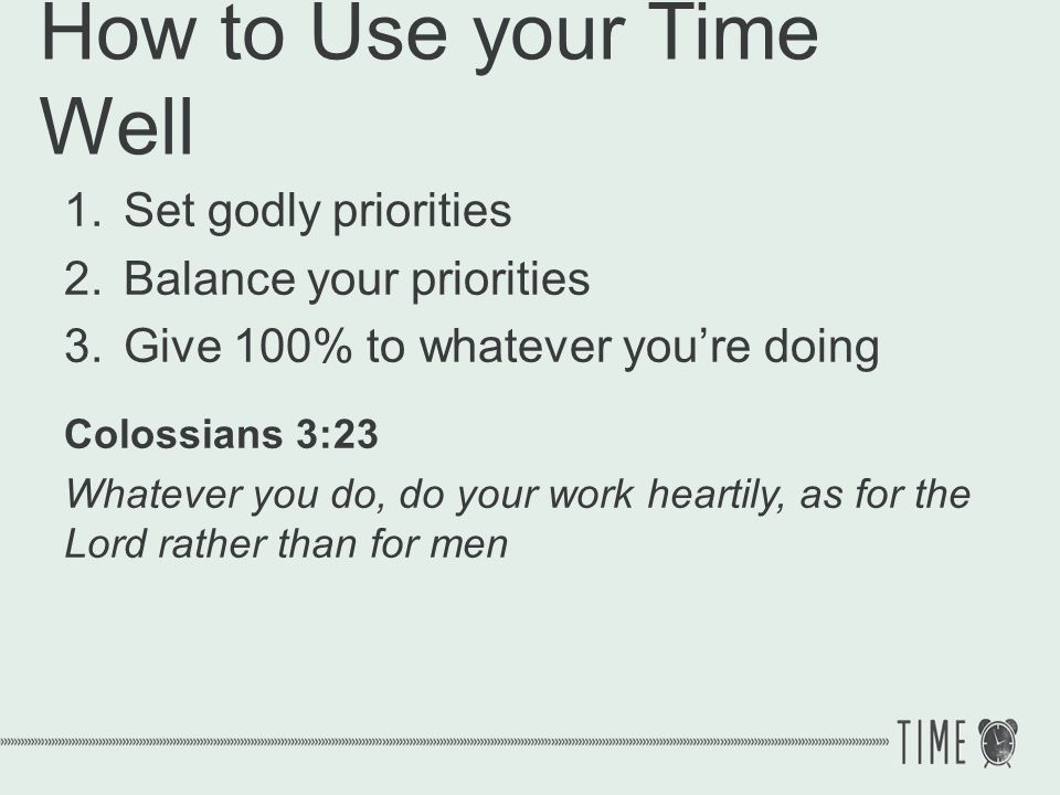 How to Use your Time Well 1.Set godly priorities 2.Balance your priorities 3.Give 100% to whatever youre doing 4.Be sensitive to opportunities
