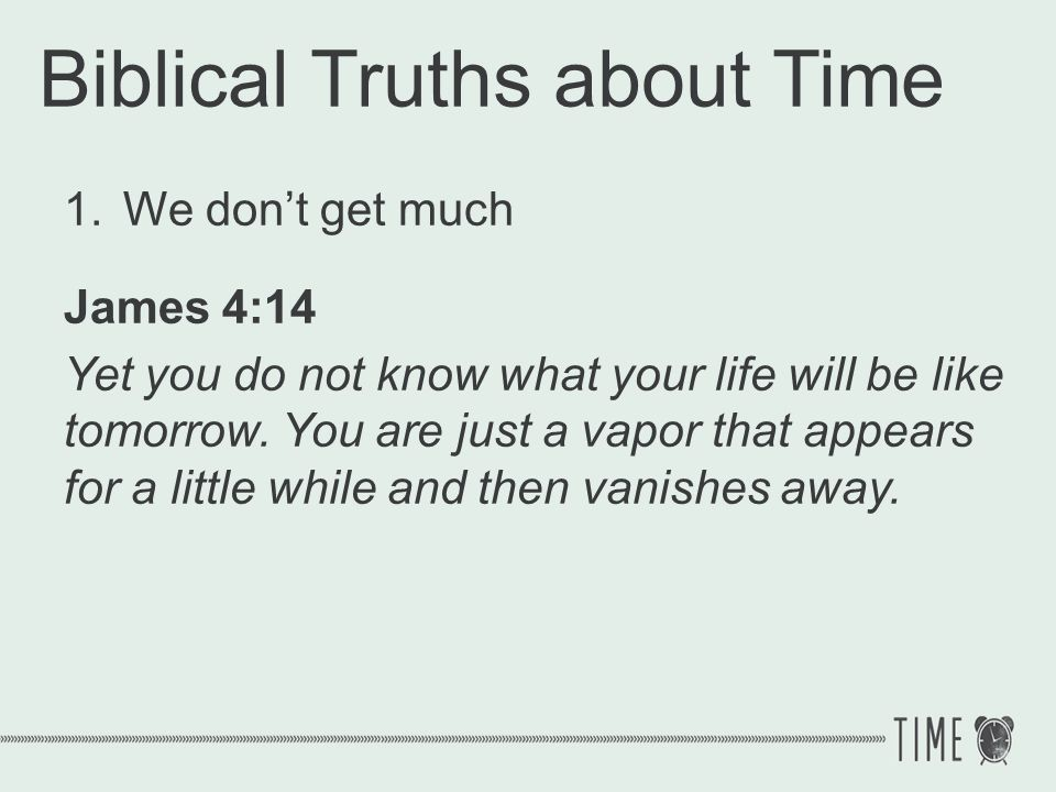 Biblical Truths about Time 1.We dont get much Life could end at any moment Even a long life is short