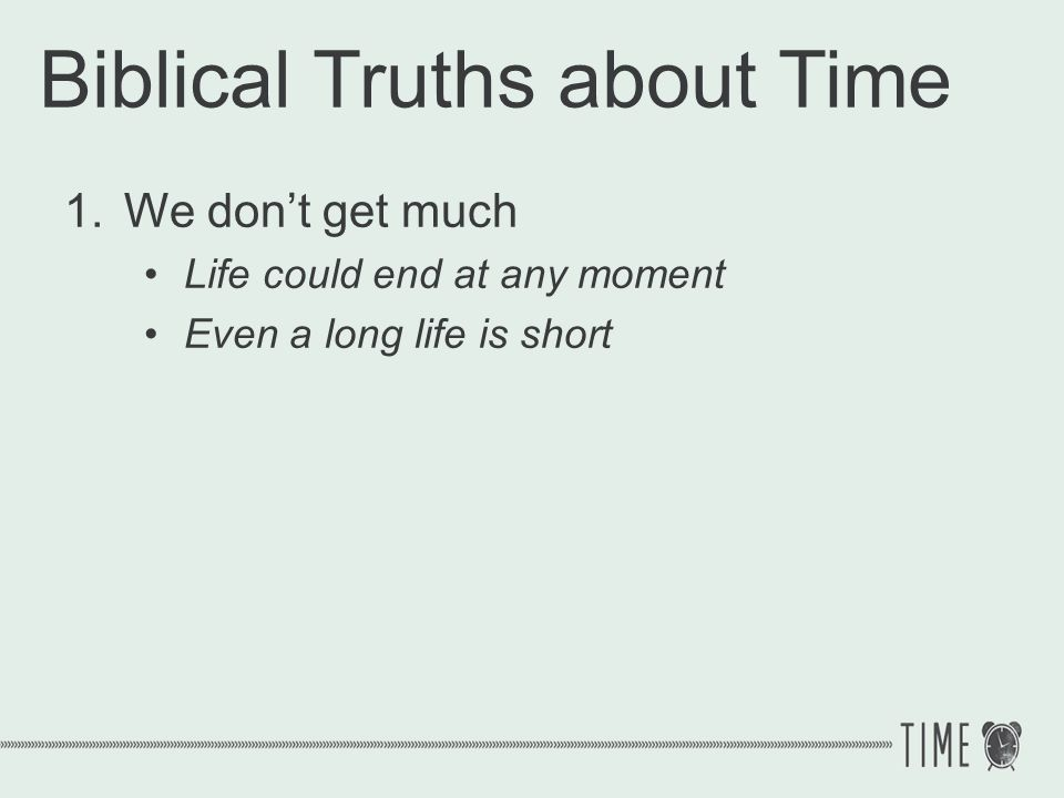 Biblical Truths about Time 1.We dont get much Psalm 39:4-5 Lord, make me to know my end and what is the extent of my days; let me know how transient I am.