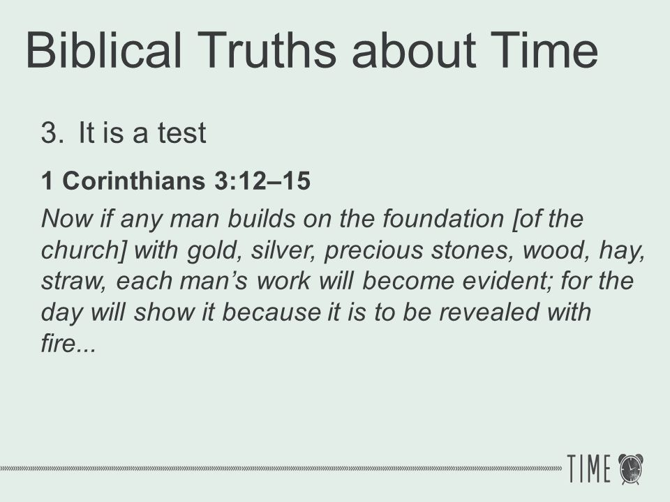Biblical Truths about Time 3.It is a test 1 Corinthians 3:12–15...