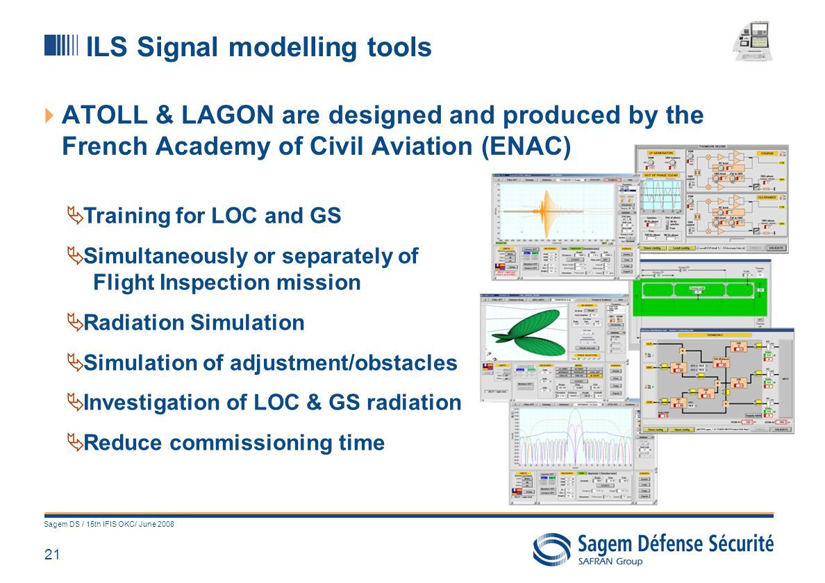 22 Sagem DS / 15th IFIS OKC/ June 2008 THANK YOU FOR YOUR ATTENTION If you have any questions, please meet us at the SAGEM booth to get more information about CARNAC Multi-Role Automatic Flight Inspection system