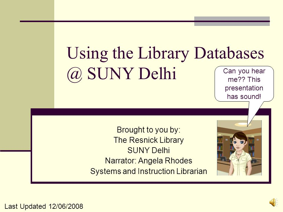 Using the Library Databases @ SUNY Delhi Brought to you by: The Resnick Library SUNY Delhi Narrator: Angela Rhodes Systems and Instruction Librarian Can you hear me?.