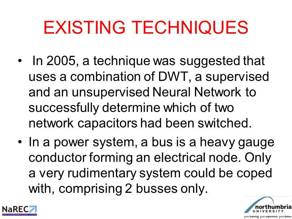 EXISTING TECHNIQUES In 2007, another research achieved good accuracy (98%) in locating capacitor switching transients using Wavelet Transform measurements and a hybrid Neural Network based on an 18 bus network, but a minimum of 4 sets of separate PQ monitors were required.