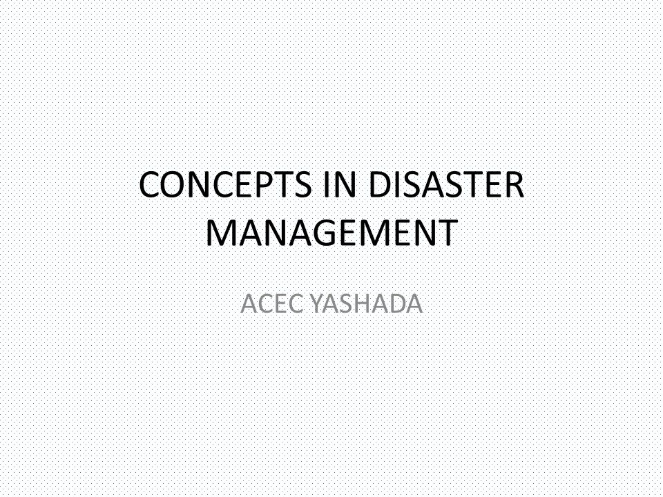 CONCEPTS IN DISASTER MANAGEMENT LET US UNDERSTAND THE CONCEPTS BEFORE WE START STUDYING DISASTER MANAGEMENT WE NEED TO UNDERSTAND THE NATIONAL VISION AS WELL AS THE PARADIGM SHIFT IN THE FIELD THE INSTITUTIONAL MECHANISM ALSO NEEDS TO BE UNDERSTOOD