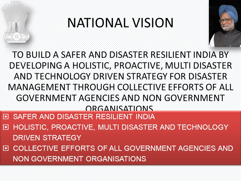 NDMA NATIONAL DISASTER MITIGATION RESOURCE CENTRES NATIONAL DISASTER MANAGEMENT STRUCTURE MINISTRIES & DEPARTMENTS OF GOVT OF INDIA MHA NATIONAL CRISIS MANAGEMENT COMMITTEE NATIONAL INSTITUTE OF DISASTER MANAGEMENT NEC NATIONAL DISASTER RESPONSE FORCE STATE GOVTs SDMAs ACADEMIC INSTITUTIONS CORPORATE SECTOR NGOs SCIENTIFIC & TECHNICAL INSTITUTIONS PROFESSIONAL BODIES C O M M U N I T Y DISTTs LOCAL BODIES ARMED FORCES CABINET COMMITTEE ON MANAGEMENT OF NATURAL CALAMITIES GOVT OF INDIA DDMAs CABINET COMMITTEE ON SECURITY