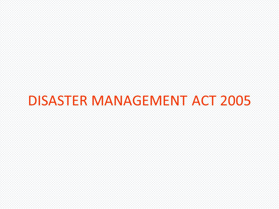 . THE DISASTER MANAGEMENT ACT, 2005 IT WAS ENACTED UNDER THE CONCURRENT LIST OF THE CONSTITUTION OF INDIA THE ACT COMPRISES 79 SECTIONS AND 11 CHAPTERS DEFINES DISASTER AND DISASTER MANAGEMENT IN ITS NEW CONCEPT IT PROVIDES FOR THE PRE-REQUISITE INSTITUTIONAL MECHANISM FOR MONITORING AND IMPLEMENTATION OF PLANS ENSURES MEASURES BY VARIOUS WINGS OF THE GOVERNMENT FOR THE PREVENTION AND MITIGATION OF DISASTERS IN TUNE WITH THE PARADIGM SHIFT, THE STATE GOVERNMENTS HAVE BEEN ADVISED TO AMEND THEIR RELIEF CODES THE ACT PROVIDES FOR A NATIONAL DISASTER MANAGEMENT AUTHORITY (NDMA) THE STATE GOVERNMENTS SHALL CREATE STATE DISASTER MANAGEMENT AUTHORITIES AND DISTRICT DISASTER MANAGEMENT AUTHORITIES THERE SHALL BE A DISASTER RESPONSE FUND AND DISASTER MITIGATION FUND AT NATIONAL, STATE AND DISTRICT LEVELS