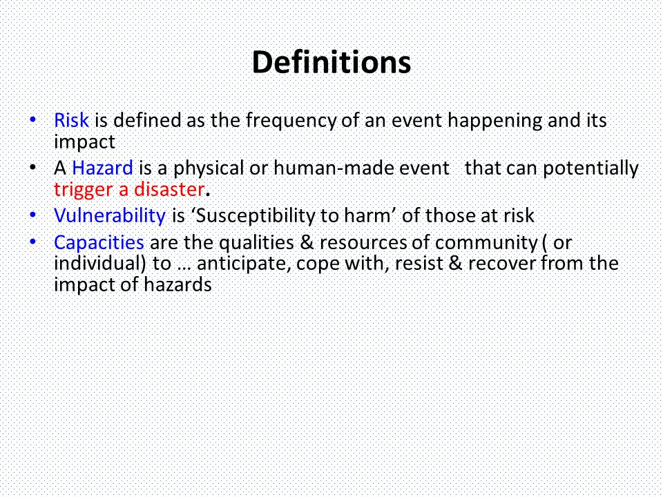 Risk H = Hazards - Potentiality of a physical event that may cause loss of life or property R = Risks - Probability of harmful consequences or losses V = Vulnerabilities - Factors or processes - physical, social, economic, and environmental - which increase susceptibility of an area or a community to damage and lossC = Capacities - Strengths and resources available within a community, society or organization that can reduce the level of risk, or the effects of a disaster.