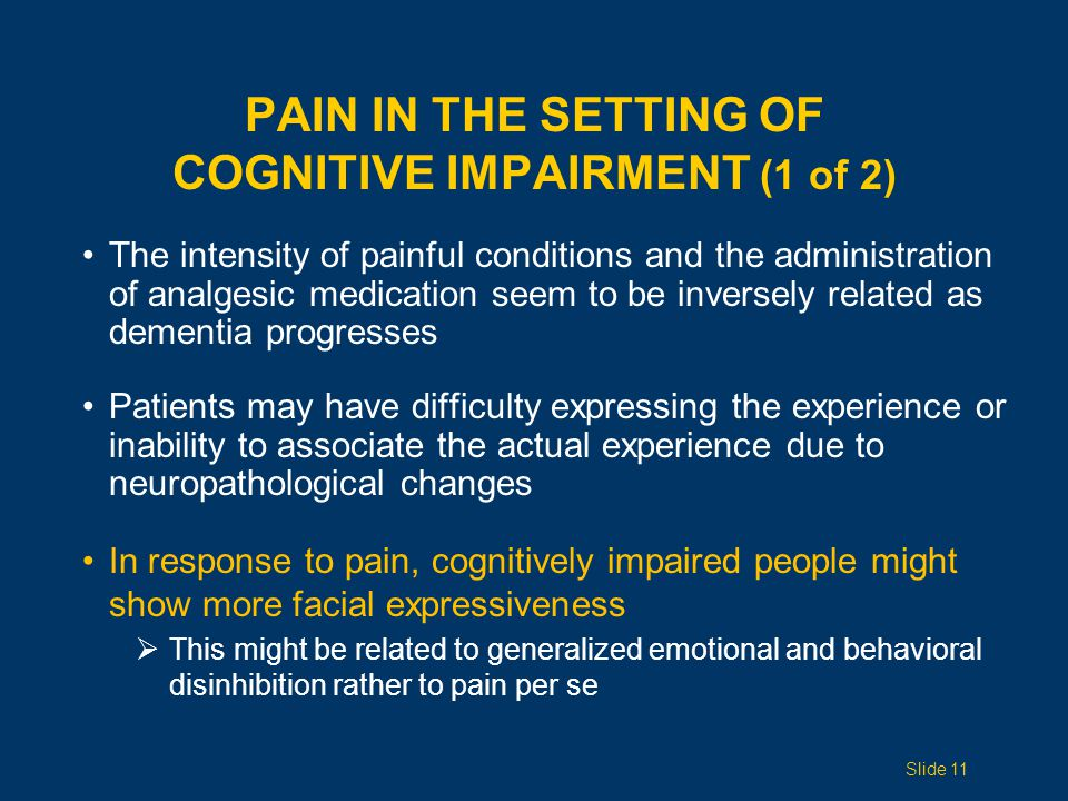 PAIN IN THE SETTING OF COGNITIVE IMPAIRMENT (2 of 2) As dementia worsens, self-report becomes impossible and it is necessary to rely on pain behaviors and facial expressions Abrupt changes in behavior and function might be the best indicators of pain Family members and frequent caregivers can aid in obtaining this information Slide 12