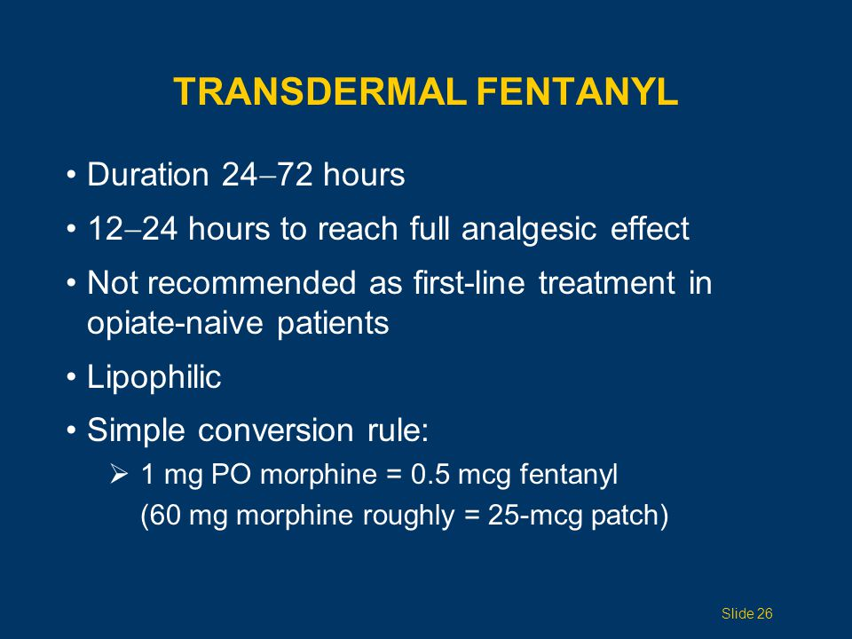 OTHER FENTANYL Intravenous Equivalent to patch dose (eg, Duragesic 100 mcg / 72 = 100 mcg/hr IV) Transmucosal Actiq Fentora Iontophoretic fentanyl patch Ionsys Slide 27