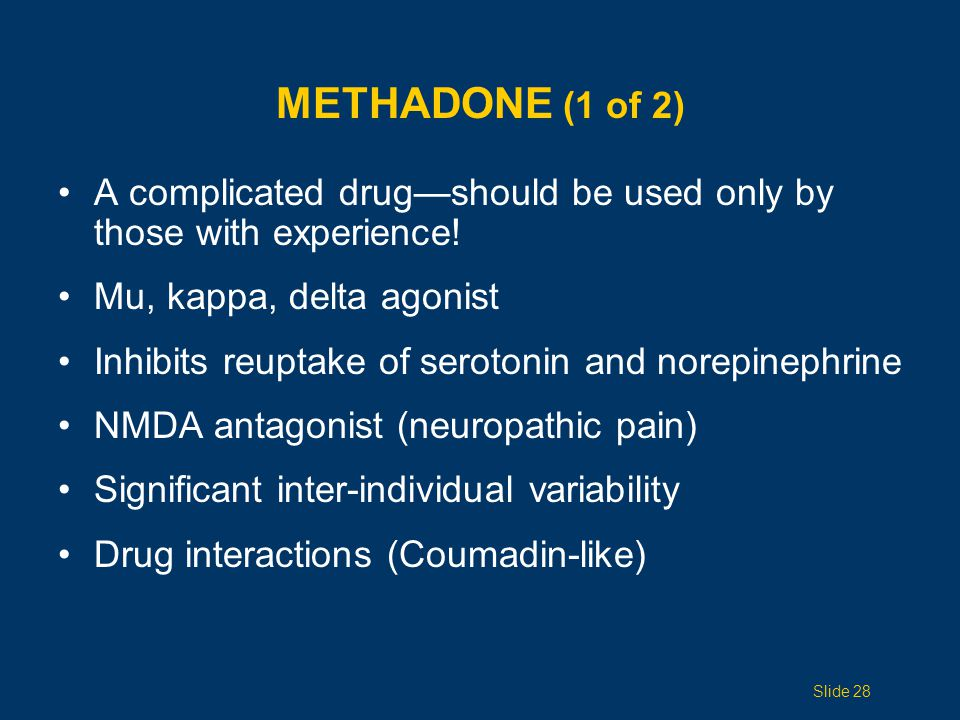 METHADONE (2 of 2) Initial rapid tissue distribution Slow elimination phase Long and variable half-life (13 58 hours) Dose interval is variable (q6h or q8h) Dose usually adjusted every 4 7 days Minimally impacted by renal disease Inexpensive; less street value than other opioids Slide 29