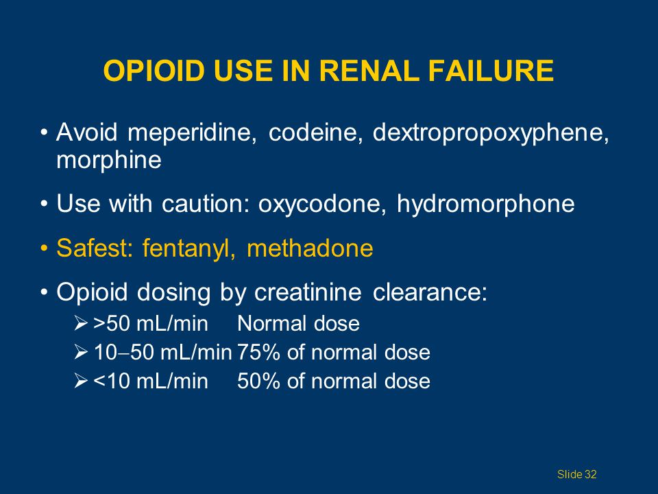 CLEARANCE CONCERNS Dehydration, renal failure, severe hepatic failure: dosing interval (extend time) or dosage size With oliguria or anuria: Stop around-the-clock dosing of opioids Use only PRN Slide 33