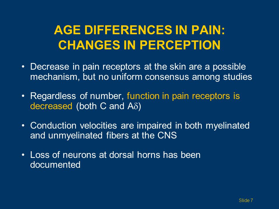 AGE DIFFERENCES IN PAIN: CHANGES IN BRAIN PERCEPTION Decrease in EEG amplitude and increase in latency to painful stimuli have been reported Painful thermal stimuli activates midline and central cortical regions in young and old, but older adults show activation of frontal and lateral sites This implies wider recruitment of neurons and slower cognitive processing The elderly have been shown to be more reluctant than young people to report painful stimuli Slide 8