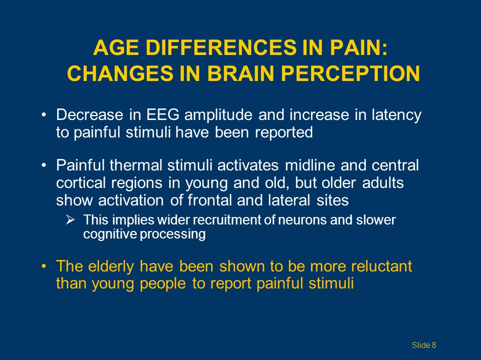 AGE DIFFERENCES IN PAIN: OTHER CHANGES Normal aging may be associated with impairment in descending endogenous pain inhibition networks This suggests that adaptation to painful stimuli is reduced in the elderly with age-related dysfunction of both opioid and hormonal systems Slide 9