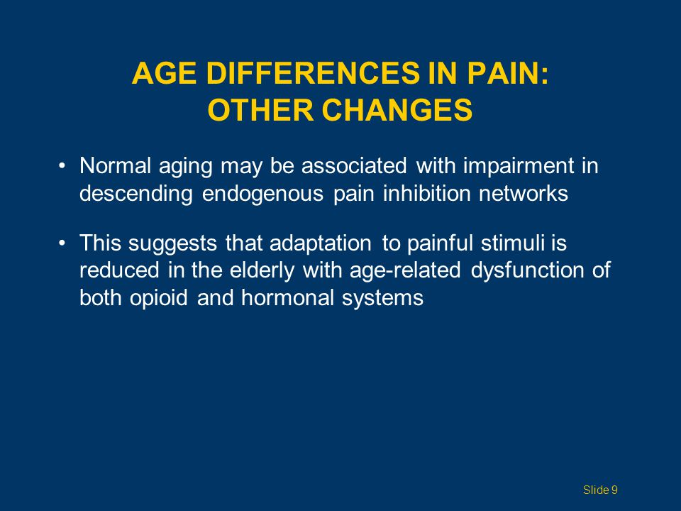 AGE DIFFERENCES IN PAIN: PRESENTATION What may be painful to a young adult may present in the elderly as behavioral changes such as confusion, restlessness, aggression, anorexia, and fatigue When pain is reported, it may be referred from the site of origin in an atypical manner Example: Atypical or asymptomatic MI is rare in younger pts; in elderly survivors, 30% do not report acute symptoms, and 30% have atypical presentations Elderly women are more likely than elderly men to present with atypical pain Slide 10