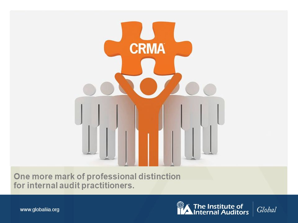 www.globaliia.org The CRMA signifies that an individual has the knowledge to effectively: Provide assurance on core business processes in risk management and governance.