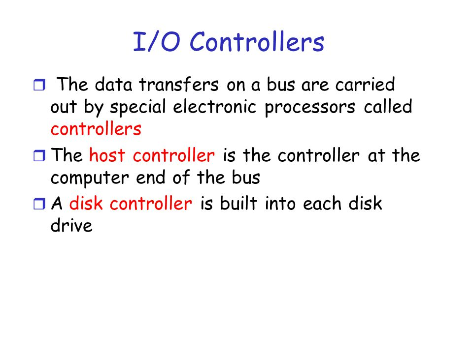 I/O Controllers r To perform a disk I/O operation, the computer places a command into the host controller r The host controller sends command to the disk controller m The command either requests a read or write to a block/sector r The disk controller operates on the disk- drive hardware to carry out the command r Disk controllers have caches m Can write to cache and then to disk; writer can return before write to disk
