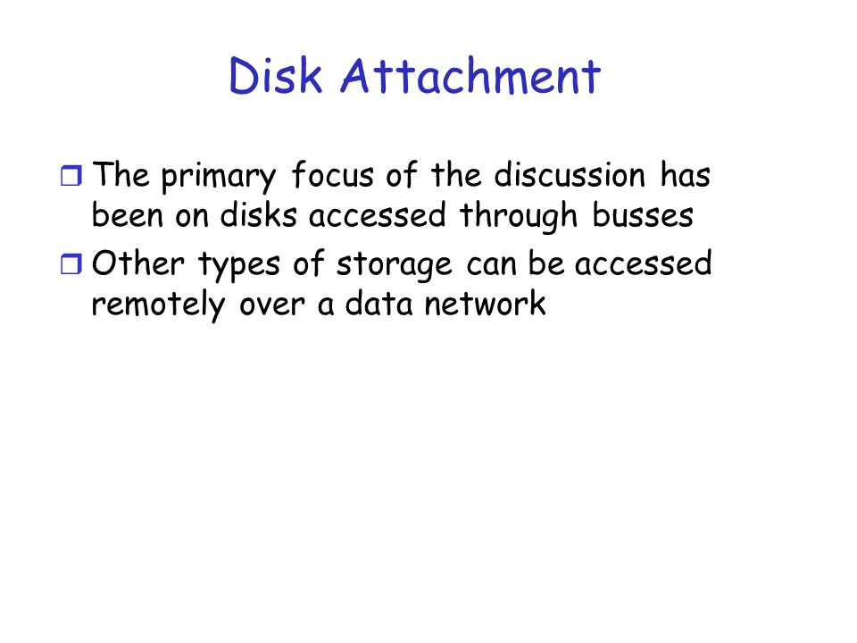 Networked Attached Storage r Network-attached storage (NAS) is storage made available over a network rather than over a local connection (such as a bus) r Often a set of disks (storage array) are placed together r NFS and CIFS are common protocols r Implemented via remote procedure calls (RPCs) between host and storage r Recent iSCSI protocosl uses IP network to carry the SCSI protocol