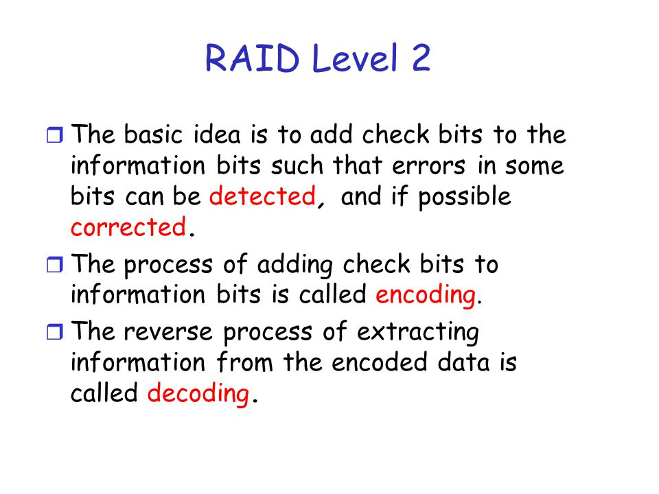 Raid Level 2 r Each block may have a parity bit associated with it r The parity bit is selected in one of the following two ways: m Odd-Parity: The total number of 1s in the data is odd (indicating that the byte has an even number of ones) m Even Parity: The total number of 1s in the data is even (indicating that the byet has an even number of zeros) r Use Striping m Parity bits may be on different disks