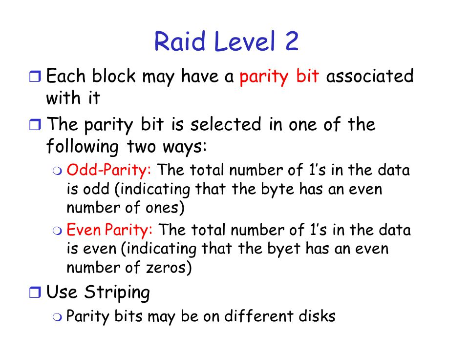 Raid Level 2 Simple Parity Bits r Example (assume odd-parity): m Information is 000; the parity bit is 1 m Information is 001; the parity bit is 0 m Information is 010; the parity bit is 0 r Transformed code words m 0001 0010 0100 m One bit errors can be detected